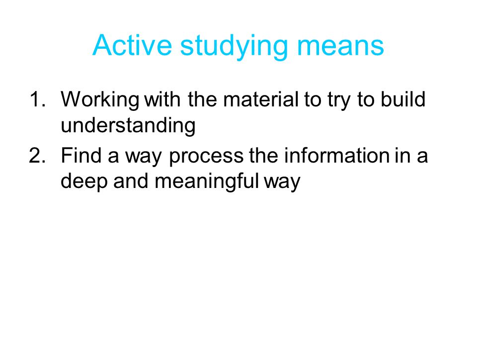 Active studying means 1.Working with the material to try to build understanding 2.Find a way process the information in a deep and meaningful way