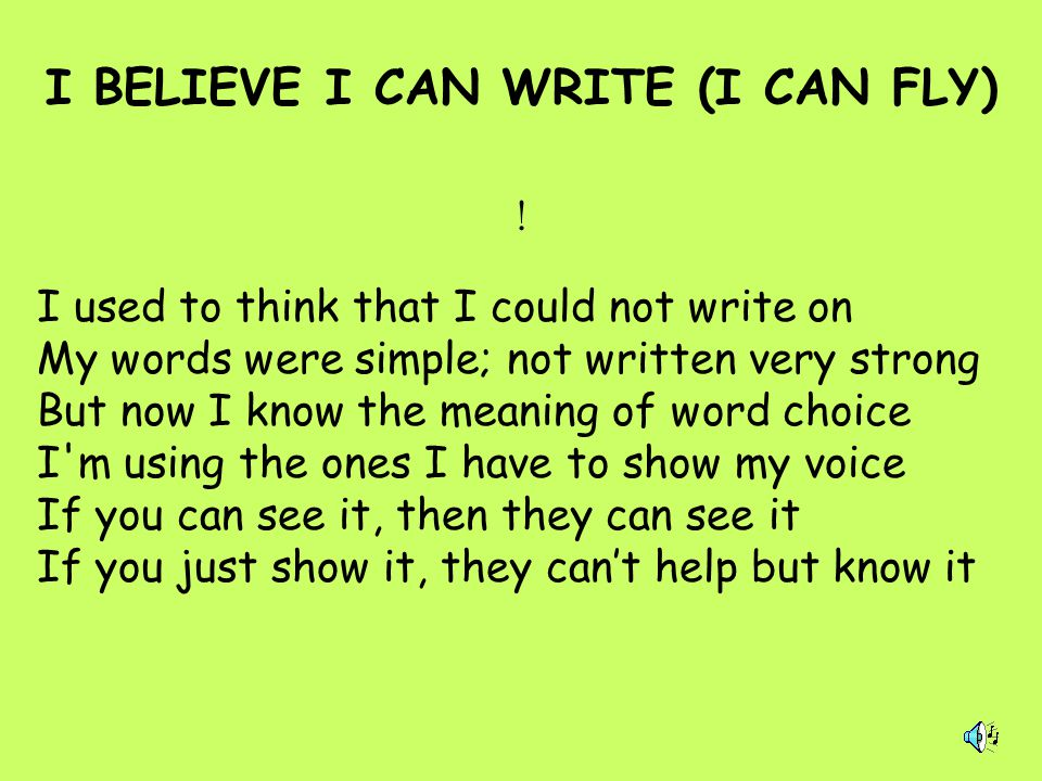! I BELIEVE I CAN WRITE (I CAN FLY) I used to think that I could not write on My words were simple; not written very strong But now I know the meaning