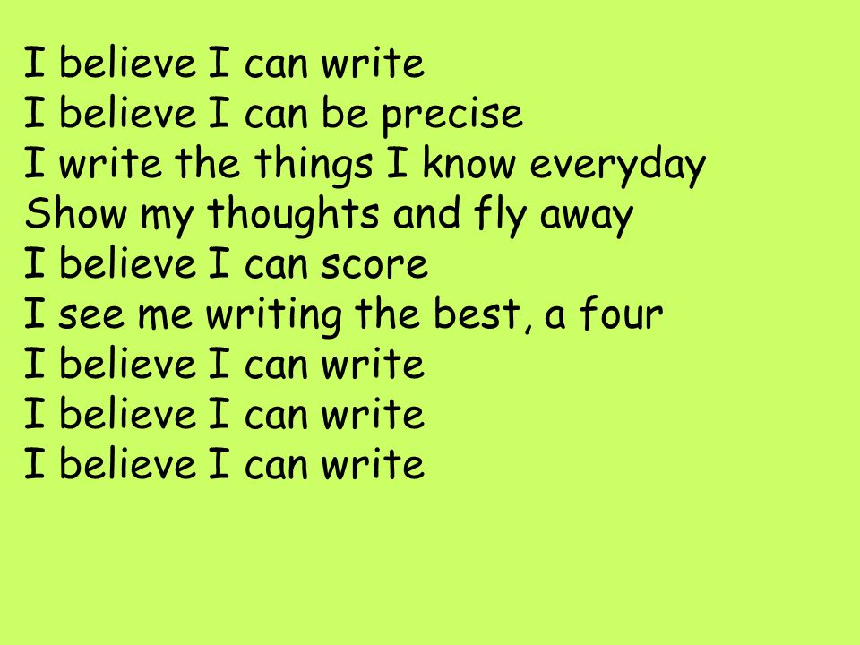 I believe I can write I believe I can be precise I write the things I know everyday Show my thoughts and fly away I believe I can score I see me writi