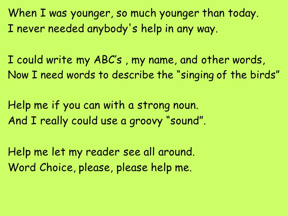 When I was younger, so much younger than today. I never needed anybody's help in any way. I could write my ABC's, my name, and other words, Now I need