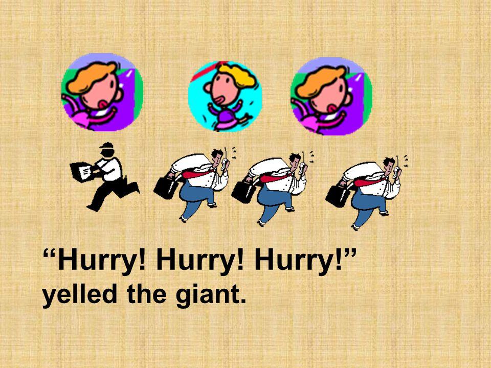 """Hurry! Hurry! Hurry!"" yelled the giant."