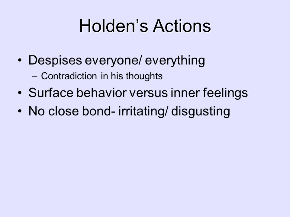 Holden's Actions Despises everyone/ everything –Contradiction in his thoughts Surface behavior versus inner feelings No close bond- irritating/ disgus