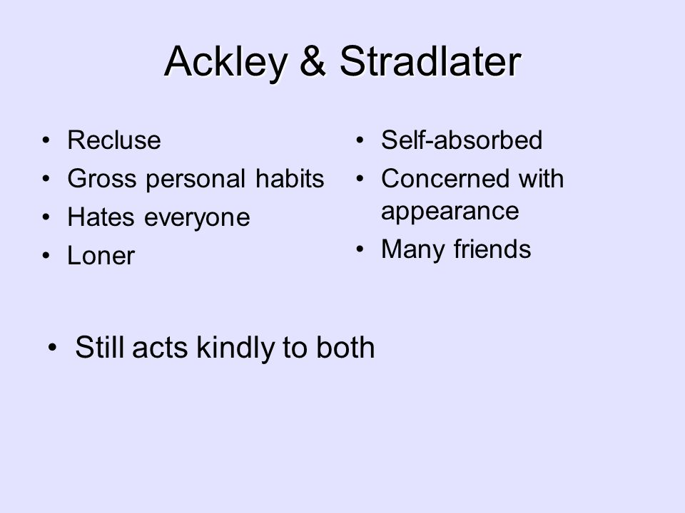 Ackley & Stradlater Recluse Gross personal habits Hates everyone Loner Self-absorbed Concerned with appearance Many friends Still acts kindly to both