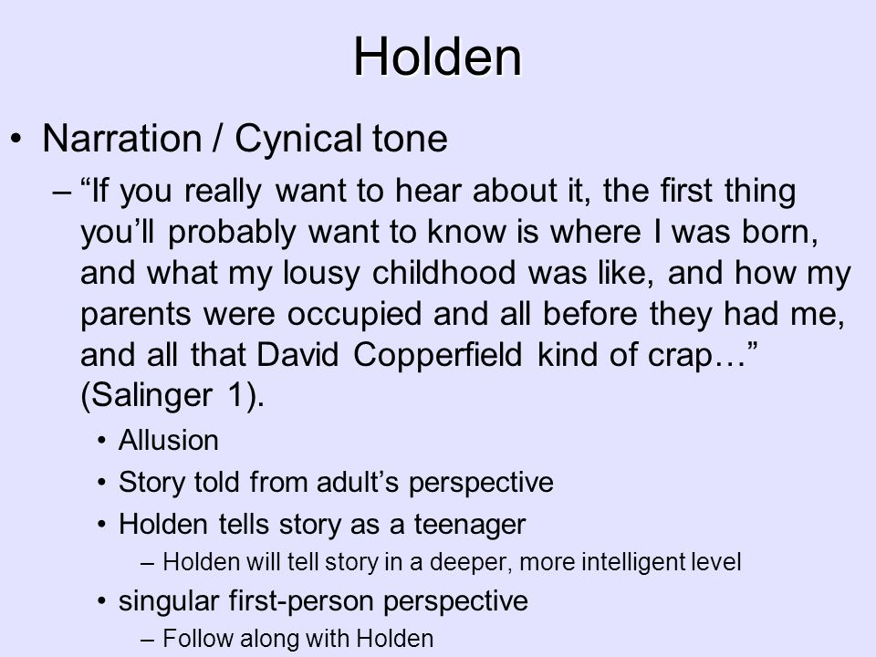 "Holden Narration / Cynical tone –""If you really want to hear about it, the first thing you'll probably want to know is where I was born, and what my l"