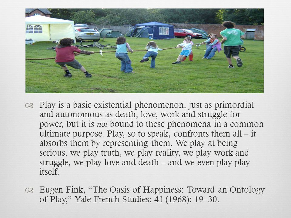 Play is a basic existential phenomenon, just as primordial and autonomous as death, love, work and struggle for power, but it is not bound to these