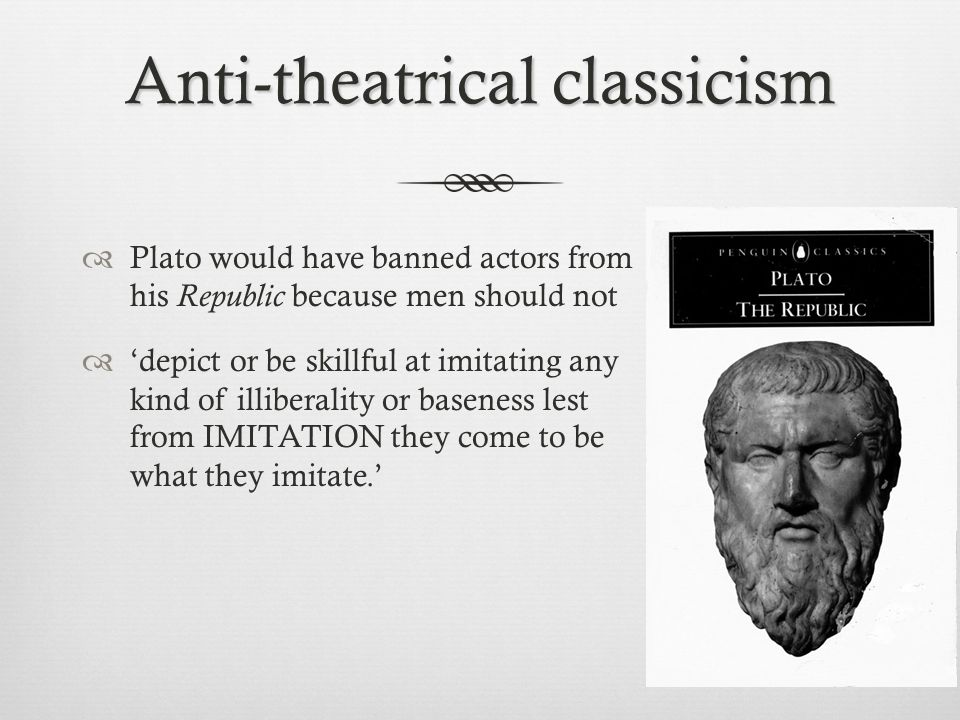 Anti-theatrical classicism  Plato would have banned actors from his Republic because men should not  'depict or be skillful at imitating any kind of illiberality or baseness lest from IMITATION they come to be what they imitate.'