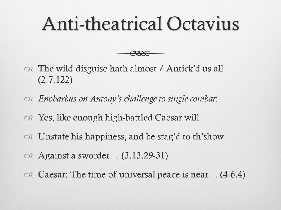 Anti-theatrical Octavius  The wild disguise hath almost / Antick'd us all (2.7.122)  Enobarbus on Antony's challenge to single combat :  Yes, like enough high-battled Caesar will  Unstate his happiness, and be stag'd to th'show  Against a sworder… (3.13.29-31)  Caesar: The time of universal peace is near… (4.6.4)