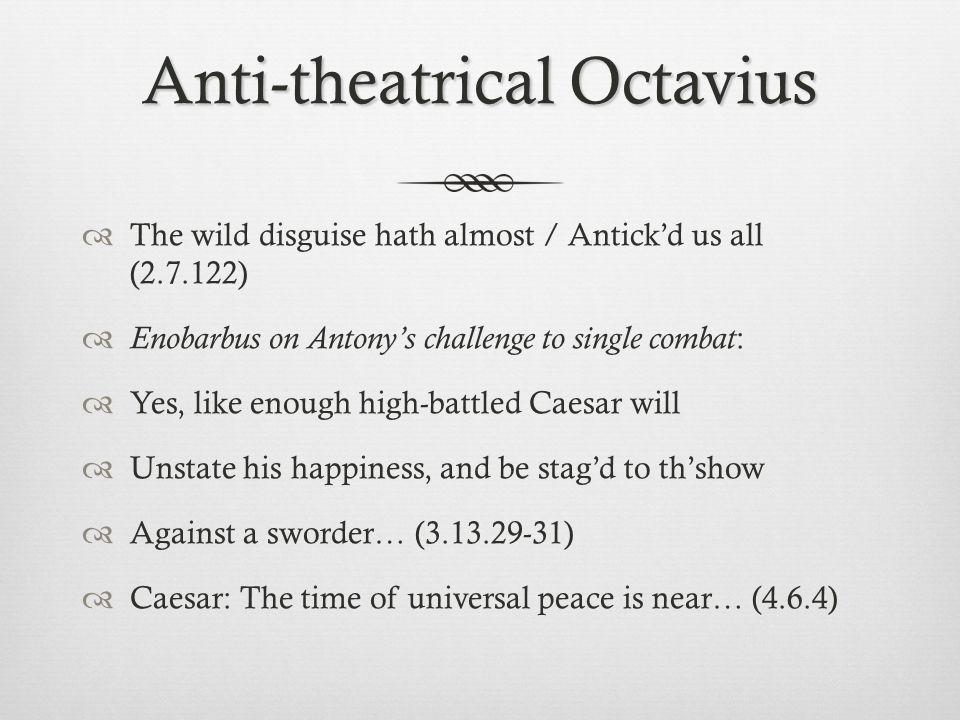 Anti-theatrical Octavius  The wild disguise hath almost / Antick'd us all (2.7.122)  Enobarbus on Antony's challenge to single combat :  Yes, like