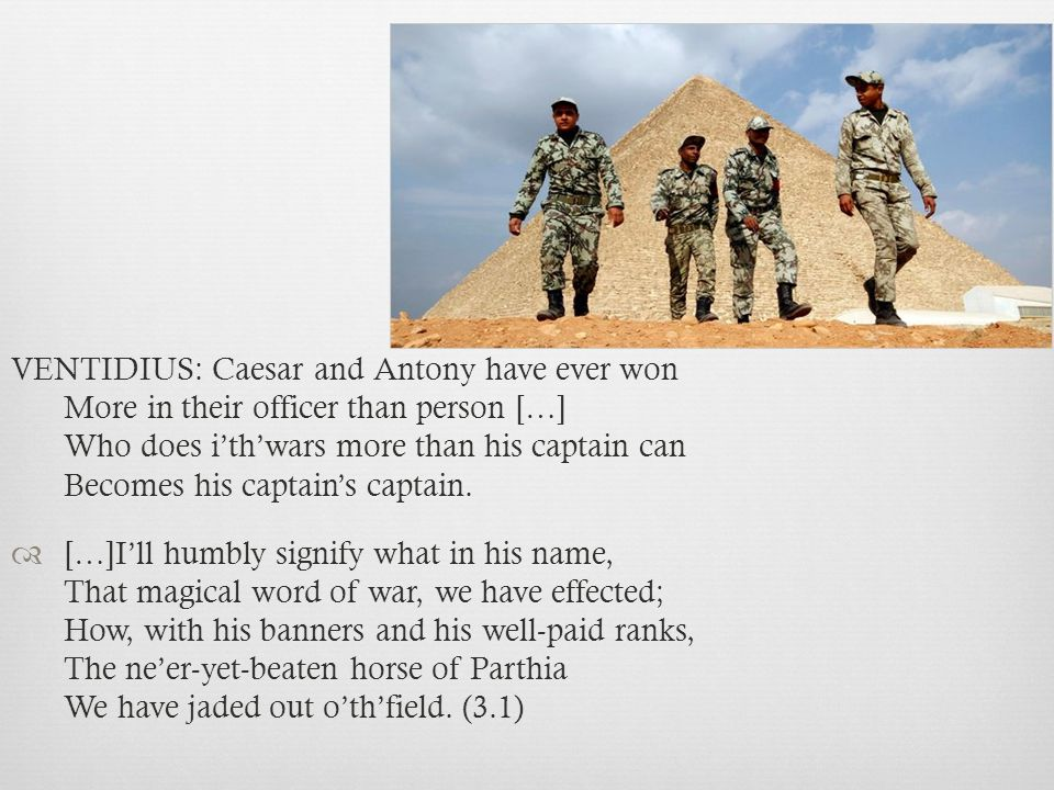 VENTIDIUS: Caesar and Antony have ever won More in their officer than person […] Who does i'th'wars more than his captain can Becomes his captain's captain.