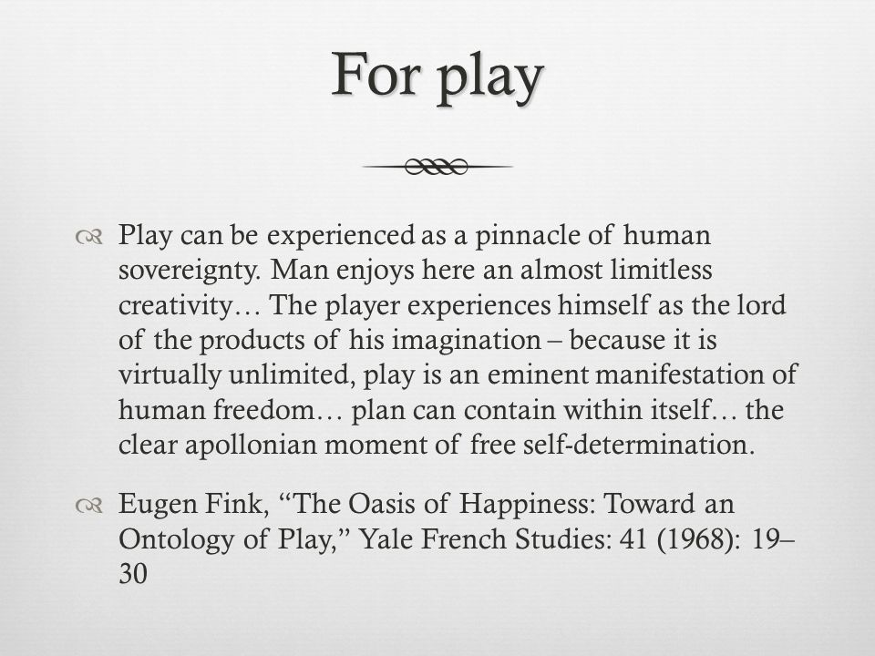 For play  Play can be experienced as a pinnacle of human sovereignty.