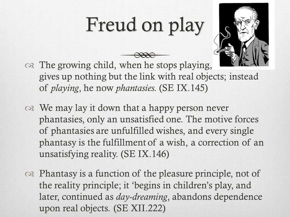 Freud on play  The growing child, when he stops playing, gives up nothing but the link with real objects; instead of playing, he now phantasies. (SE