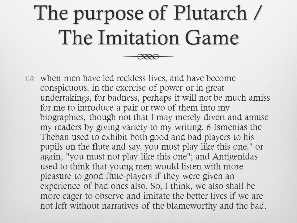 The purpose of Plutarch / The Imitation Game  when men have led reckless lives, and have become conspicuous, in the exercise of power or in great undertakings, for badness, perhaps it will not be much amiss for me to introduce a pair or two of them into my biographies, though not that I may merely divert and amuse my readers by giving variety to my writing.