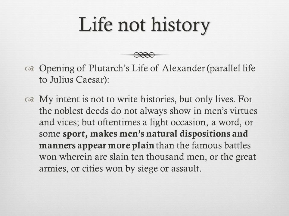 Life not history  Opening of Plutarch's Life of Alexander (parallel life to Julius Caesar):  My intent is not to write histories, but only lives.