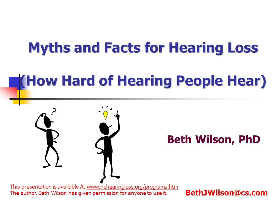 Myths and Facts for Hearing Loss (How Hard of Hearing People Hear) Beth Wilson, PhD BethJWilson@cs.com This presentation is available At www.nchearing