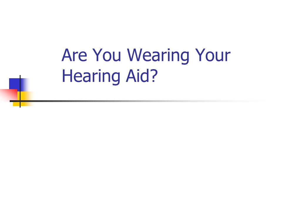 Are You Wearing Your Hearing Aid?