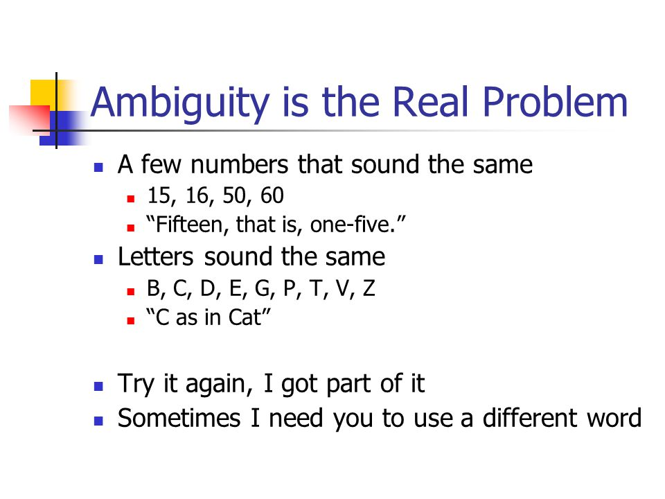 "Ambiguity is the Real Problem A few numbers that sound the same 15, 16, 50, 60 ""Fifteen, that is, one-five."" Letters sound the same B, C, D, E, G, P,"