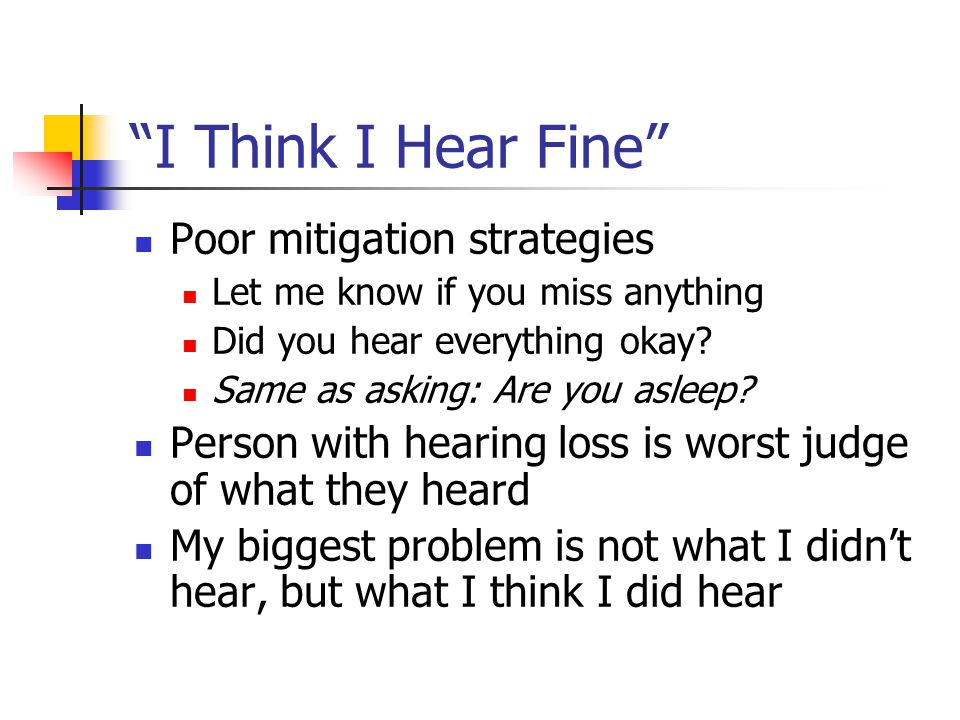 """I Think I Hear Fine"" Poor mitigation strategies Let me know if you miss anything Did you hear everything okay? Same as asking: Are you asleep? Person"