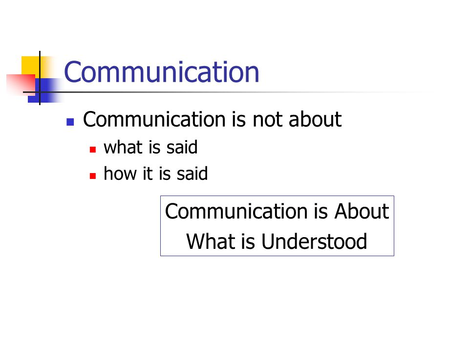 Communication Communication is not about what is said how it is said Communication is About What is Understood