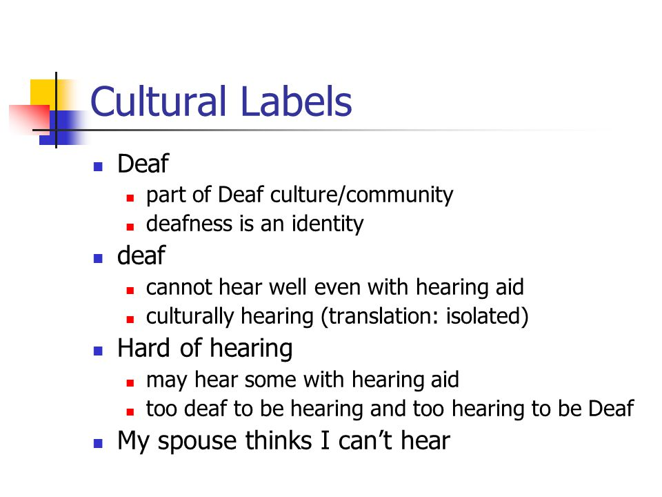 Cultural Labels Deaf part of Deaf culture/community deafness is an identity deaf cannot hear well even with hearing aid culturally hearing (translatio