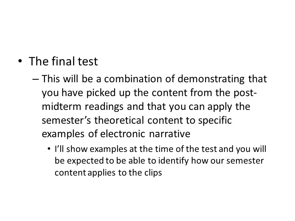 The final test – This will be a combination of demonstrating that you have picked up the content from the post- midterm readings and that you can apply the semester's theoretical content to specific examples of electronic narrative I'll show examples at the time of the test and you will be expected to be able to identify how our semester content applies to the clips