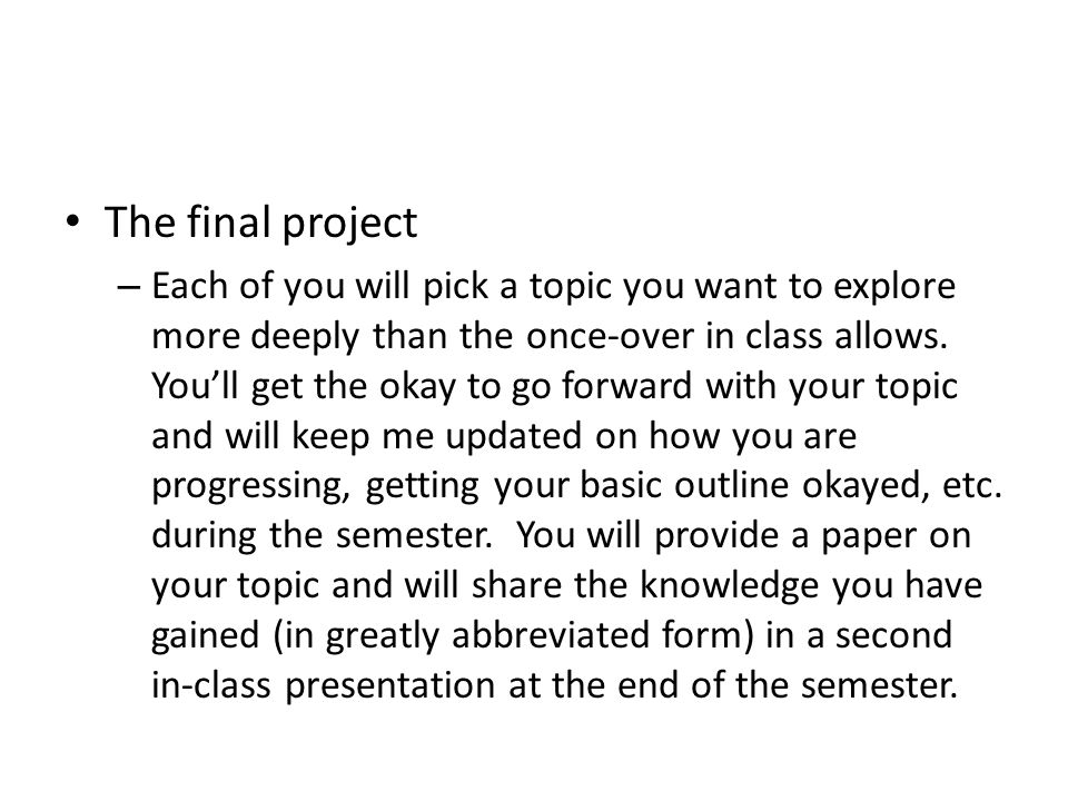 The final project – Each of you will pick a topic you want to explore more deeply than the once-over in class allows.
