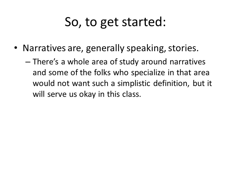 So, to get started: Narratives are, generally speaking, stories.