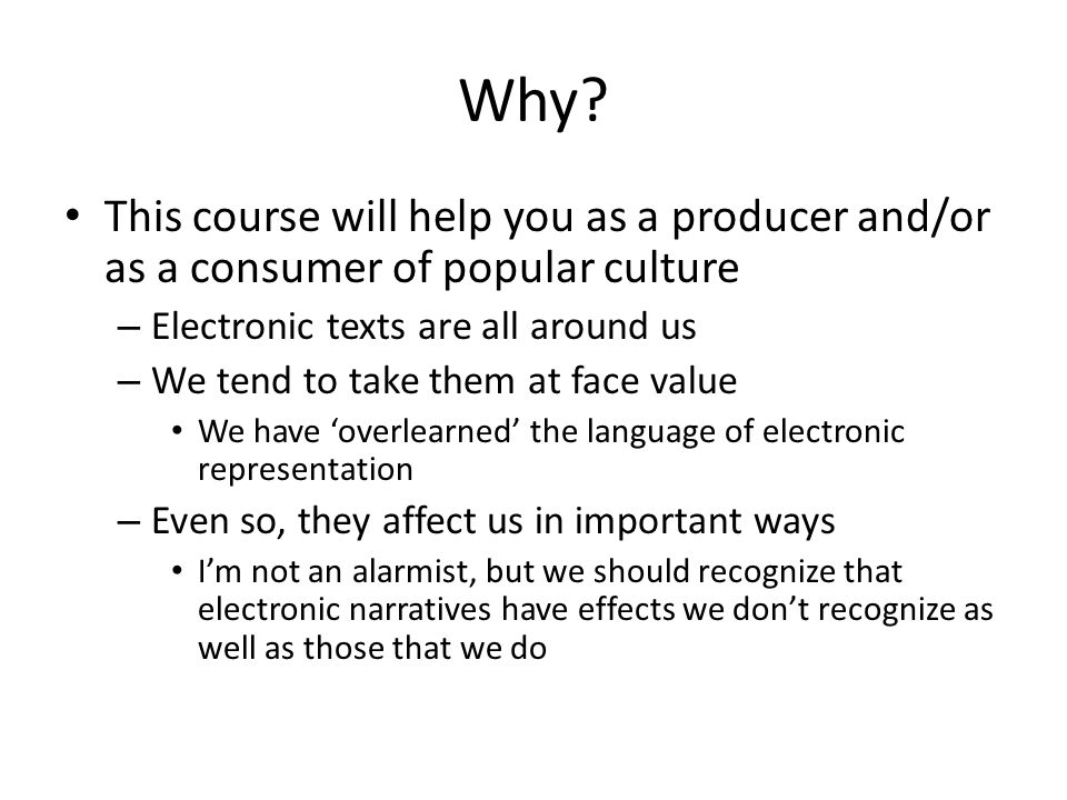 Why? This course will help you as a producer and/or as a consumer of popular culture – Electronic texts are all around us – We tend to take them at fa