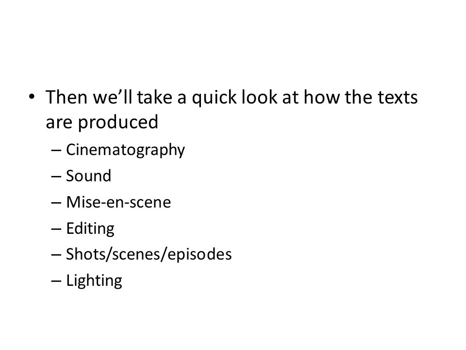 Then we'll take a quick look at how the texts are produced – Cinematography – Sound – Mise-en-scene – Editing – Shots/scenes/episodes – Lighting
