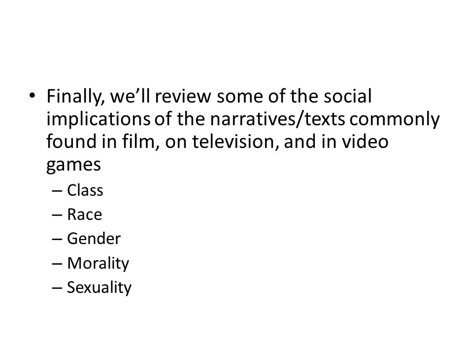 Finally, we'll review some of the social implications of the narratives/texts commonly found in film, on television, and in video games – Class – Race – Gender – Morality – Sexuality