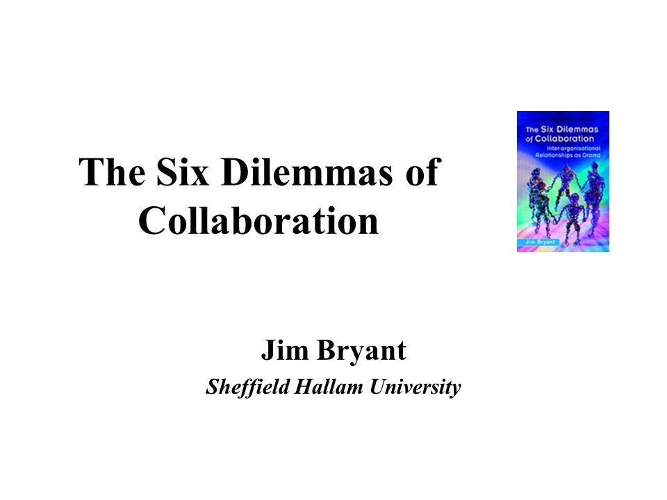 The Six Dilemmas of Collaboration Jim Bryant Sheffield Hallam University