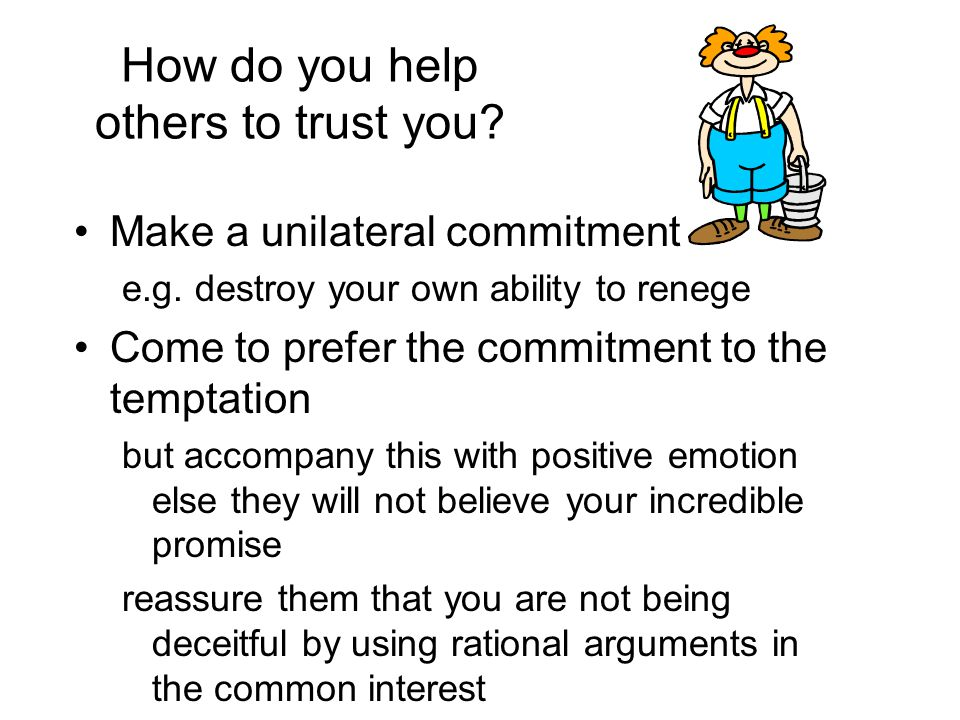 How do you help others to trust you. Make a unilateral commitment e.g.