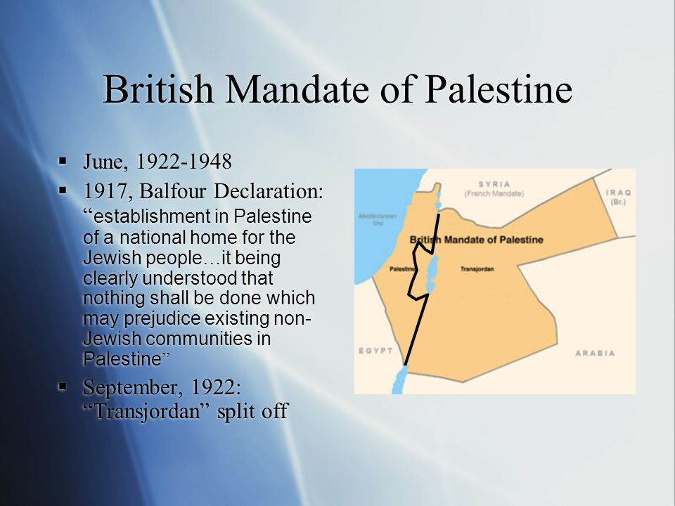 British Mandate of Palestine  June, 1922-1948  1917, Balfour Declaration: establishment in Palestine of a national home for the Jewish people … it being clearly understood that nothing shall be done which may prejudice existing non- Jewish communities in Palestine  September, 1922: Transjordan split off  June, 1922-1948  1917, Balfour Declaration: establishment in Palestine of a national home for the Jewish people … it being clearly understood that nothing shall be done which may prejudice existing non- Jewish communities in Palestine  September, 1922: Transjordan split off