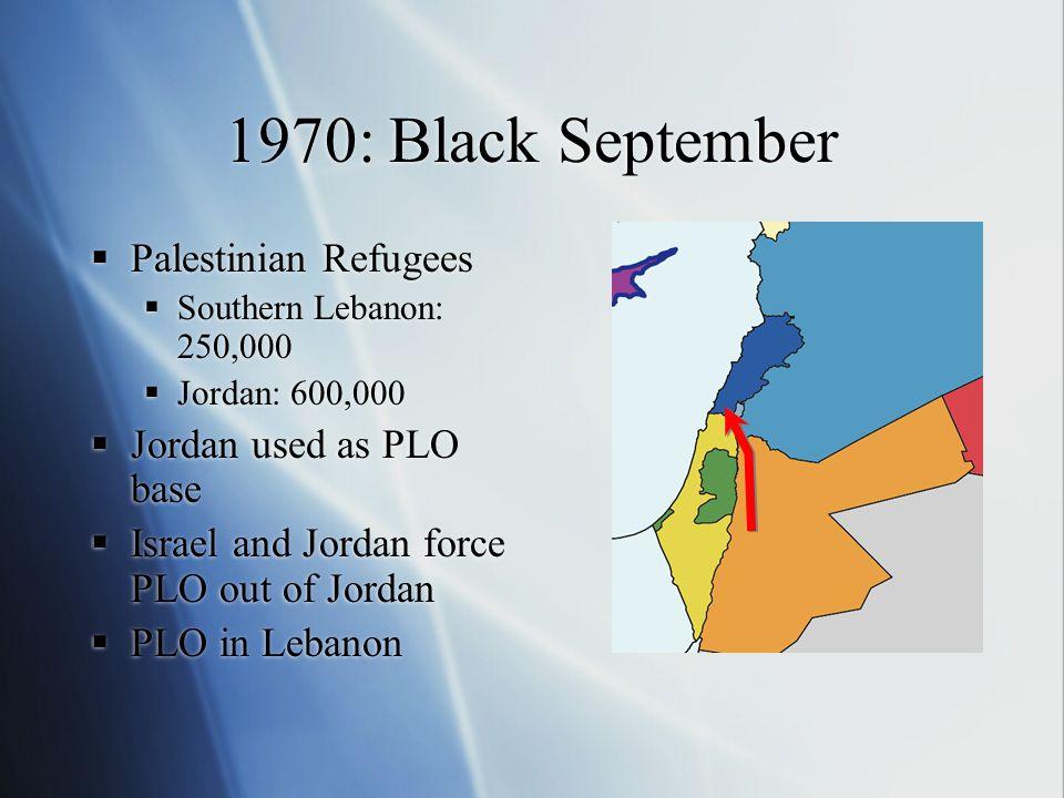 1970: Black September  Palestinian Refugees  Southern Lebanon: 250,000  Jordan: 600,000  Jordan used as PLO base  Israel and Jordan force PLO out of Jordan  PLO in Lebanon  Palestinian Refugees  Southern Lebanon: 250,000  Jordan: 600,000  Jordan used as PLO base  Israel and Jordan force PLO out of Jordan  PLO in Lebanon