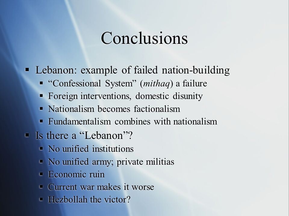 Conclusions  Lebanon: example of failed nation-building  Confessional System (mithaq) a failure  Foreign interventions, domestic disunity  Nationalism becomes factionalism  Fundamentalism combines with nationalism  Is there a Lebanon .