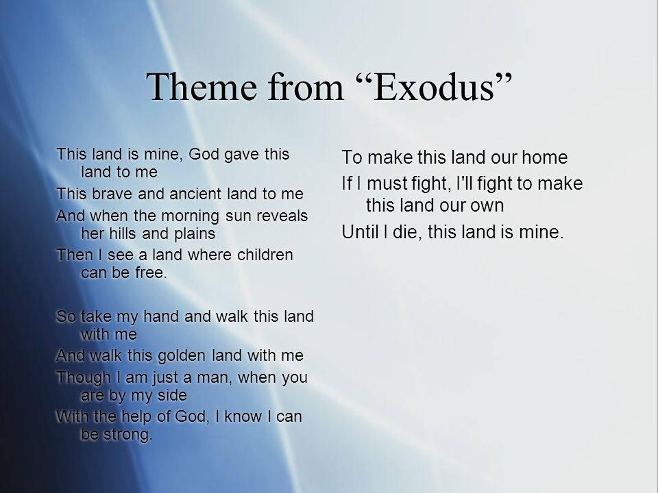 Theme from Exodus This land is mine, God gave this land to me This brave and ancient land to me And when the morning sun reveals her hills and plains Then I see a land where children can be free.