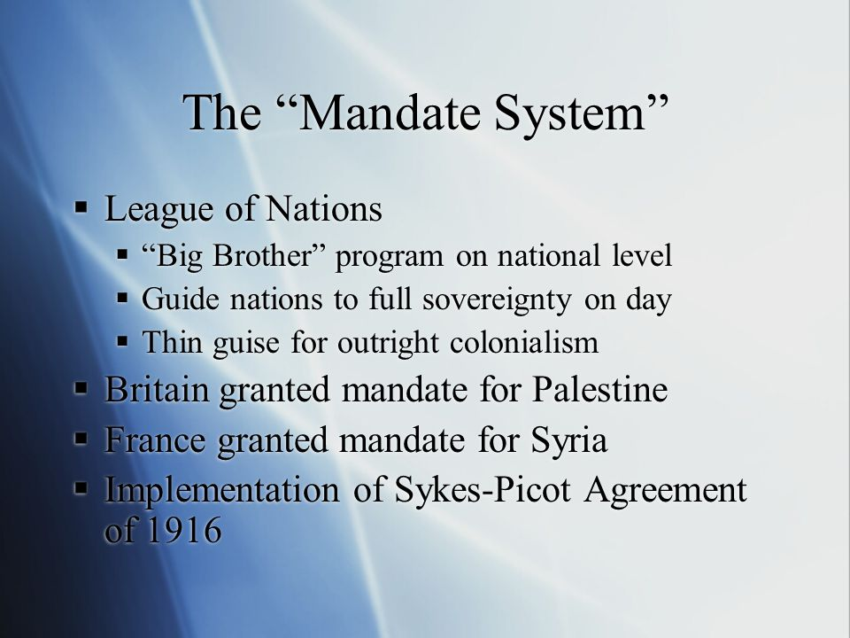 The Mandate System  League of Nations  Big Brother program on national level  Guide nations to full sovereignty on day  Thin guise for outright colonialism  Britain granted mandate for Palestine  France granted mandate for Syria  Implementation of Sykes-Picot Agreement of 1916  League of Nations  Big Brother program on national level  Guide nations to full sovereignty on day  Thin guise for outright colonialism  Britain granted mandate for Palestine  France granted mandate for Syria  Implementation of Sykes-Picot Agreement of 1916