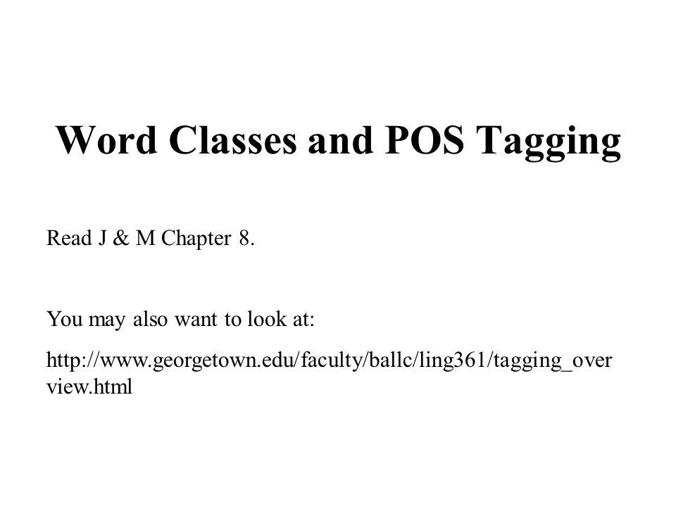 Word Classes and POS Tagging Read J & M Chapter 8. You may also want to look at: http://www.georgetown.edu/faculty/ballc/ling361/tagging_over view.htm