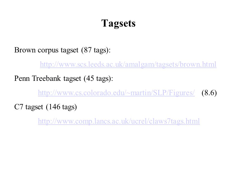 Tagsets Brown corpus tagset (87 tags): http://www.scs.leeds.ac.uk/amalgam/tagsets/brown.html Penn Treebank tagset (45 tags): http://www.cs.colorado.edu/~martin/SLP/Figures/ (8.6)http://www.cs.colorado.edu/~martin/SLP/Figures/ C7 tagset (146 tags) http://www.comp.lancs.ac.uk/ucrel/claws7tags.html