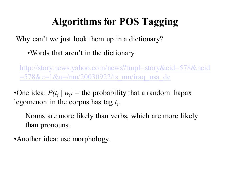 Algorithms for POS Tagging Why can't we just look them up in a dictionary? Words that aren't in the dictionary http://story.news.yahoo.com/news?tmpl=s