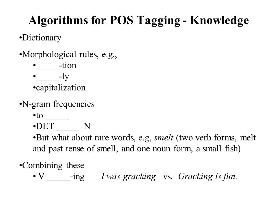 Algorithms for POS Tagging - Knowledge Dictionary Morphological rules, e.g., _____-tion _____-ly capitalization N-gram frequencies to _____ DET _____ N But what about rare words, e.g, smelt (two verb forms, melt and past tense of smell, and one noun form, a small fish) Combining these V _____-ing I was gracking vs.
