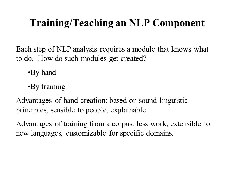 Training/Teaching an NLP Component Each step of NLP analysis requires a module that knows what to do. How do such modules get created? By hand By trai
