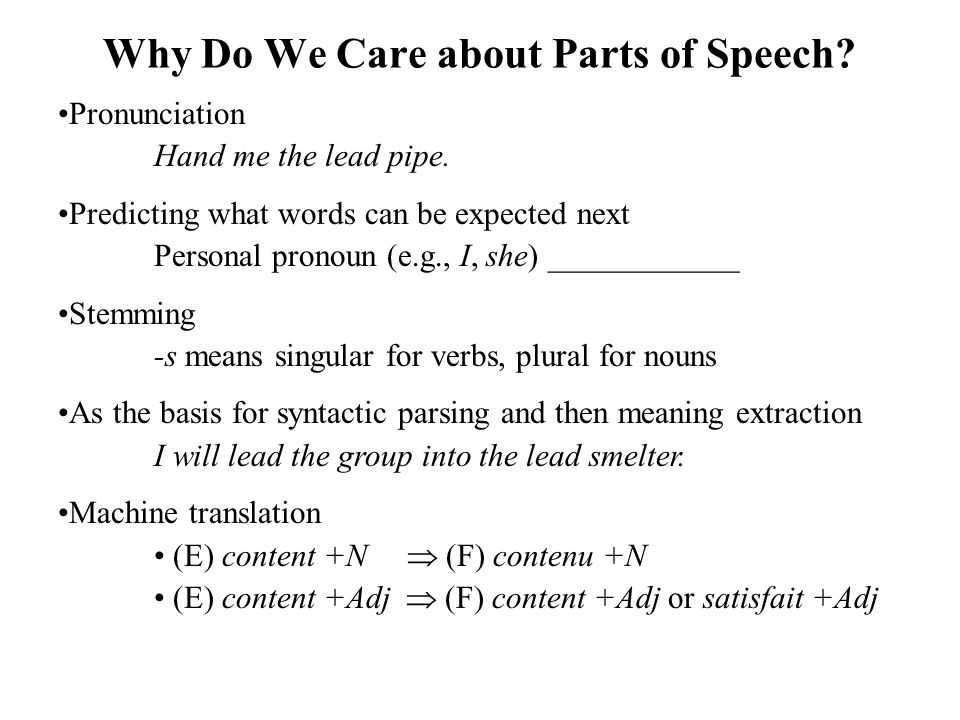 Why Do We Care about Parts of Speech? Pronunciation Hand me the lead pipe. Predicting what words can be expected next Personal pronoun (e.g., I, she)