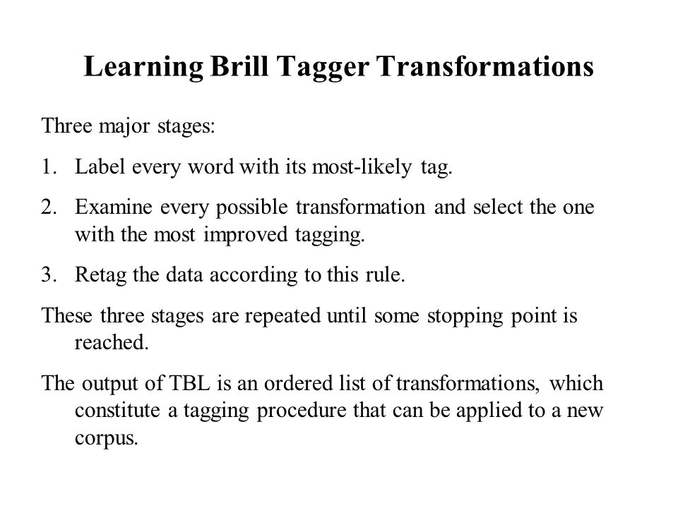 Learning Brill Tagger Transformations Three major stages: 1.Label every word with its most-likely tag.