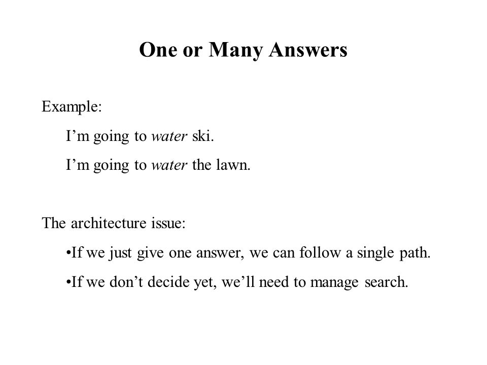 One or Many Answers Example: I'm going to water ski. I'm going to water the lawn. The architecture issue: If we just give one answer, we can follow a