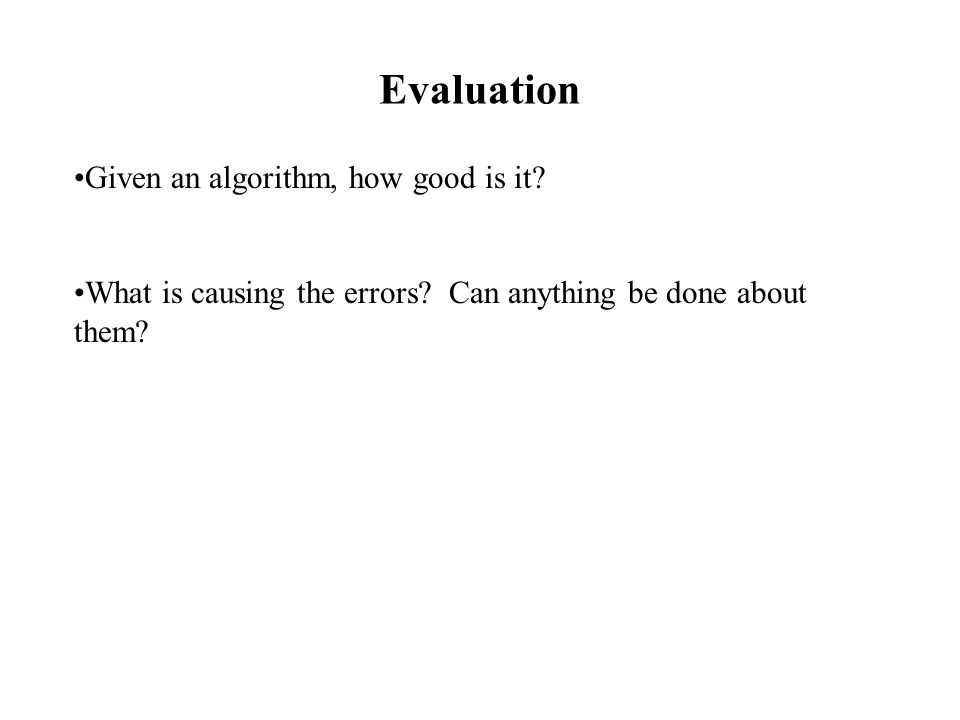 Evaluation Given an algorithm, how good is it. What is causing the errors.