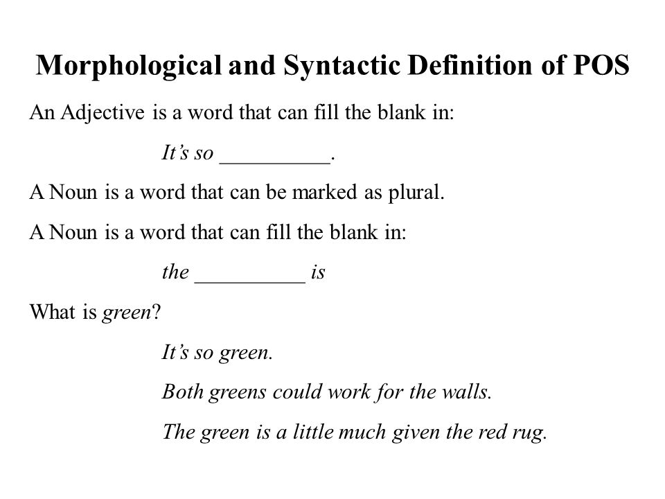 Morphological and Syntactic Definition of POS An Adjective is a word that can fill the blank in: It's so __________.