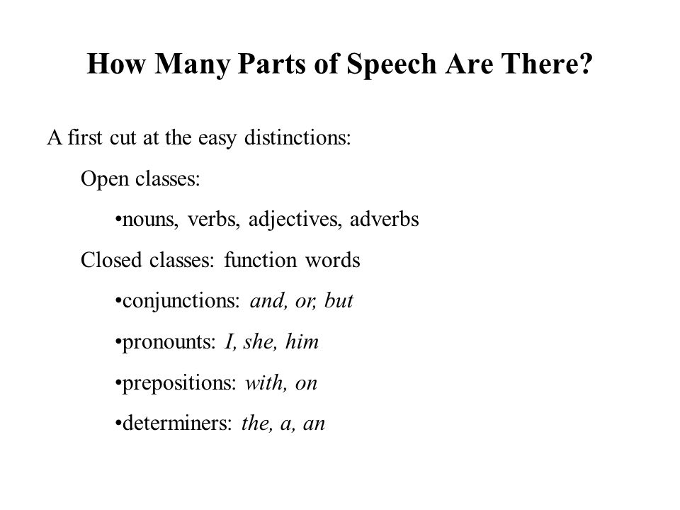 How Many Parts of Speech Are There? A first cut at the easy distinctions: Open classes: nouns, verbs, adjectives, adverbs Closed classes: function wor