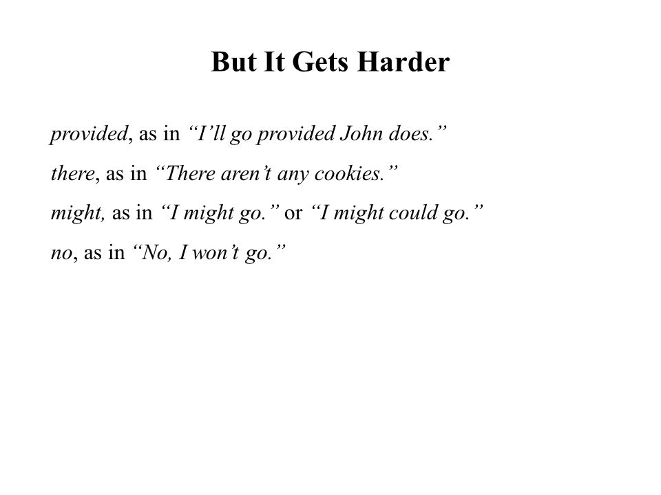 "But It Gets Harder provided, as in ""I'll go provided John does."" there, as in ""There aren't any cookies."" might, as in ""I might go."" or ""I might could"