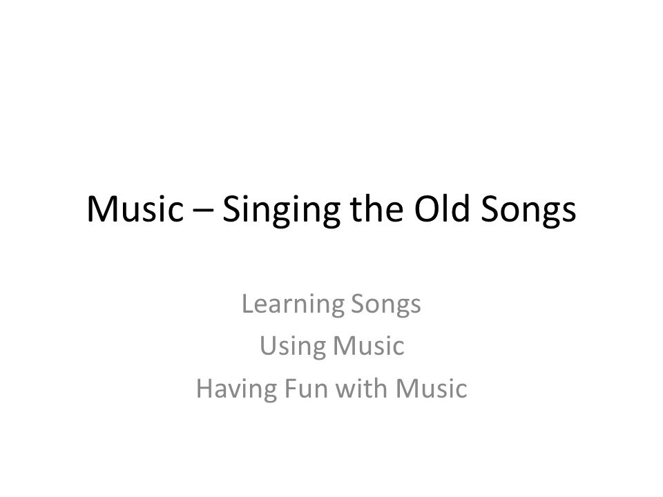 Music – Singing the Old Songs Learning Songs Using Music Having Fun with Music