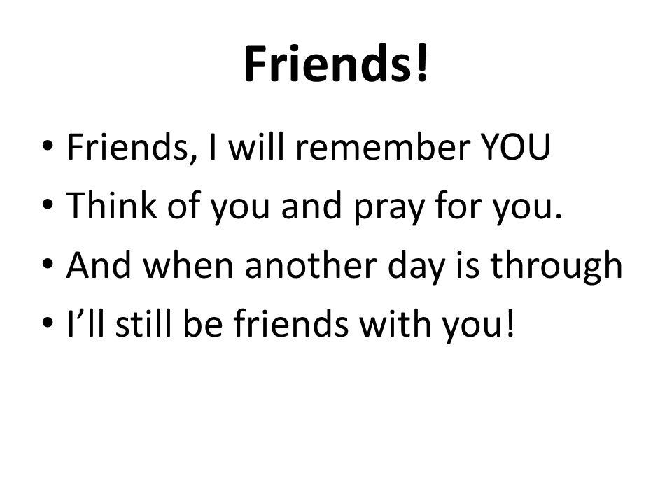 Friends. Friends, I will remember YOU Think of you and pray for you.